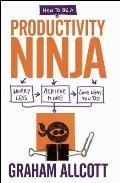 How to Be a Productivity Ninja Worry Less Achieve More & Love What You Do