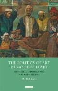 The Politics of Art in Modern Egypt: Aesthetics, Ideology and Nation-Building
