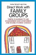 Direct Work with Family Groups: Simple, Fun Ideas to Aid Engagement and Assessment and Enable Positive Change