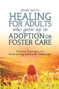 Healing for Adults Who Grew Up in Adoption or Foster Care: Positive Strategies for Overcoming Emotional Challenges