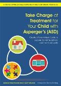 Take Charge of Treatment for Your Child With Asperger's (ASD): Create a Personalized Guide to Success for Home, School, and the Community