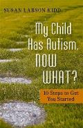My Child Has Autism, Now What?: 10 Steps to Get You Started