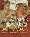 Alexander the Great at War His Army His Battles His Enemies