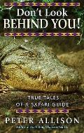 Don't Look Behind You!: True Tales of a Safari Guide. Peter Allison