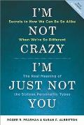 Im Not Crazy Im Just Not You 2nd Edition The Real Meaning of the Sixteen Personality Types
