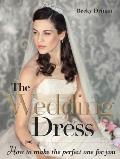 The Wedding Dress: How to Make the Perfect One for You [With Pattern(s)]