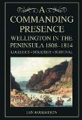 A Commanding Presence: Wellington in the Peninsula, 1808-1814; Logistics, Strategy, Survival