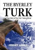 The Byerley Turk: The True Story of the First Thoroughbred