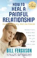 How to Heal a Painful Relationship: And If Necessary, How to Part as Friends