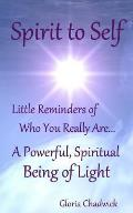 Spirit to Self: Little Reminders of Who You Really Are... a Powerful, Spiritual Being of Light