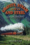 Gravity, Steam, and Steel: An Illustrated History of Rogers Pass on the Canadian Pacific Railway