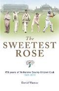 Sweetest Rose: 150 Years of Yorkshire County Cricket Club