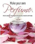 Make Your Own Perfume: How To Create Own Fragrances To Suit Mood, Character and Lifestyle
