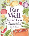 Eat Well, Spend Less: the Complete Guide To Everyday Family Cooking