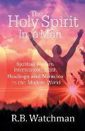 The Holy Spirit in a Man: Spiritual Warfare, Intercession, Faith, Healings and Miracles in a Modern World