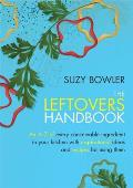 Leftovers Handbook: A-Z of Every Ingredient in Your Kitchen With Inspirational Ideas for Using Them