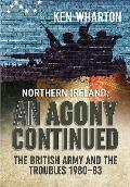 Northern Ireland: An Agony Continued: The British Army and the Troubles 1980 83
