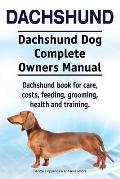 Dachshund. Dachshund Dog Complete Owners Manual. Dachshund Book for Care, Costs, Feeding, Grooming, Health and Training.