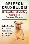 Griffon Bruxellois. Griffon Bruxellois Dog Complete Owners Manual. Griffon Bruxellois Book for Care, Costs, Feeding, Grooming, Health and Training.