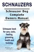 Schnauzers. Schnauzer Dog Complete Owners Manual. Schnauzer Book for Care, Costs, Feeding, Grooming, Health and Training..