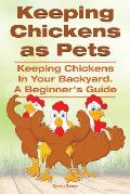Keeping Chickens as Pets. Keeping Chickens in Your Backyard.