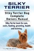 Silky Terrier. Silky Terrier Dog Complete Owners Manual. Silky Terrier Book for Care, Costs, Feeding, Grooming, Health and Training.