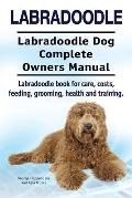 Labradoodle. Labradoodle Dog Complete Owners Manual. Labradoodle Book for Care, Costs, Feeding, Grooming, Health and Training.