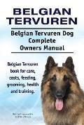 Belgian Tervuren. Belgian Tervuren Dog Complete Owners Manual. Belgian Tervuren Book for Care, Costs, Feeding, Grooming, Health and Training.