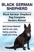 Black German Shepherd. Black German Shepherd Dog Complete Owners Manual. Black German Shepherd Book for Care, Costs, Feeding, Grooming, Health and Tra