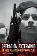Operacion Exterminio: 50 Anos de Agresiones Contra Cuba = Extermination Operations