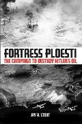 Fortress Ploesti The Campaign to Destroy Hitlers Oil Supply