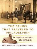 The Sphinx That Traveled to Philadelphia: The Story of the Colossal Sphinx in the Penn Museum
