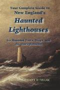 New England's Haunted Lighthouses: Complete Guide to New England's Haunted Lighthouses, Ships, Forts and the Unexplainable
