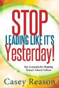 Stop Leading Like It's Yesterday!: Key Concepts for Shaping Today's School Culture