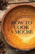 How to Cook a Moose A Culinary Memoir