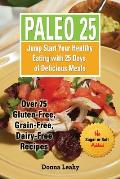 Paleo 25: Jump Start Your Healthy Eating with 25 Days of Delicious Meals: Over 75 Gluten-Free, Grain-Free, Dairy-Free Recipes