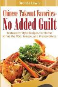 Chinese Takeout Favorites - No Added Guilt!: Restaurant-Style Recipes for Home, Minus the Msg, Grease, and Preservatives!