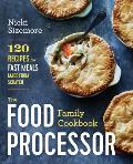 Food Processor Family Cookbook 150 Recipes from First Foods to Holiday Fare & Everything in Between