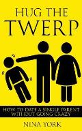 Hug the Twerp: How to Date a Single Parent Without Going Crazy