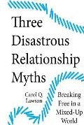 Three Disastrous Relationship Myths: Breaking Free in a Mixed-Up World