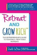 Retreat and Grow Rich: The Entrepreneurs Guide to Profitable, Powerful Retreats