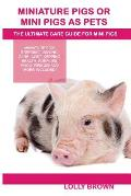 Miniature Pigs or Mini Pigs as Pets: Miniature Pigs Breeding, Buying, Care, Cost, Keeping, Health, Supplies, Food, Rescue and More Included! the Ultim
