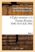 L'?glise Romaine Et Le Premier Empire, 1800-1814. T. 1