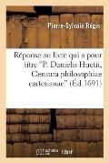 R?ponse Au Livre Qui a Pour Titre P. Danielis Huetii, Censura Philosophiae Cartesianae