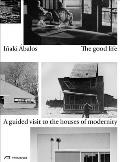 Good Life A Guided Visit to the Houses of Modernity