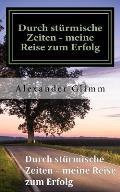 Durch Sturmische Zeiten - Meine Reise Zum Erfolg: Mein Weg Zuruck Ins Leben.