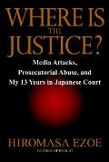 Where Is the Justice?: Media Attacks, Prosecutorial Abuse, and My 13 Years in Japanese Court