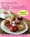 My Favorite Felt Sweets 106 Mouth Watering Felt Replicas