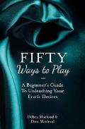Fifty Ways To Play: a Beginner's Guide To Unleashing Your Erotic Desires