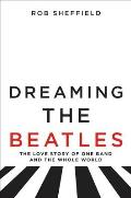 Dreaming the Beatles A Love Story of One Band & the Whole World